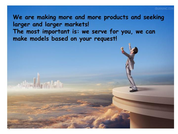 We are making more and more products and seeking larger and larger markets!