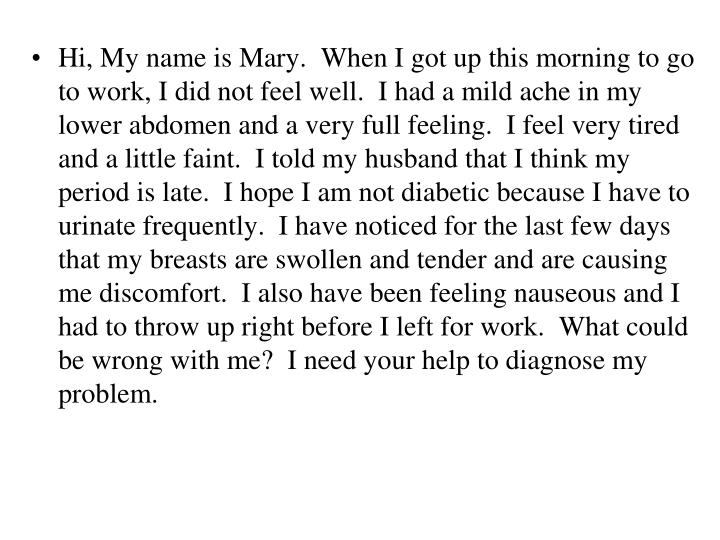 Hi, My name is Mary.  When I got up this morning to go to work, I did not feel well.  I had a mild ache in my lower abdomen and a very full feeling.  I feel very tired and a little faint.  I told my husband that I think my period is late.  I hope I am not diabetic because I have to urinate frequently.  I have noticed for the last few days that my breasts are swollen and tender and are causing me discomfort.  I also have been feeling nauseous and I had to throw up right before I left for work.  What could be wrong with me?  I need your help to diagnose my problem.