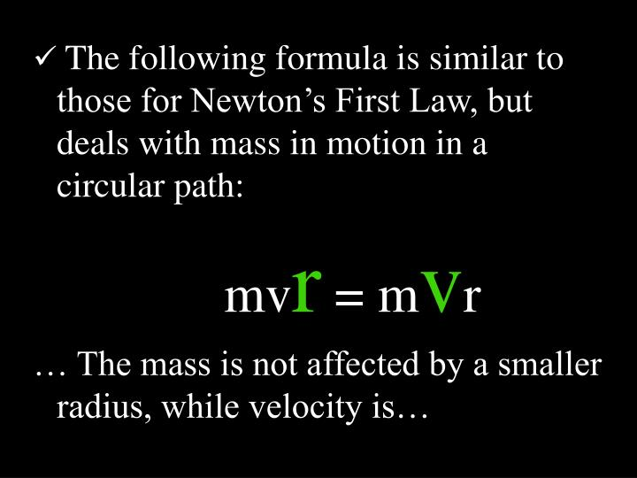The following formula is similar to those for Newton's First Law, but deals with mass in motion in a circular path: