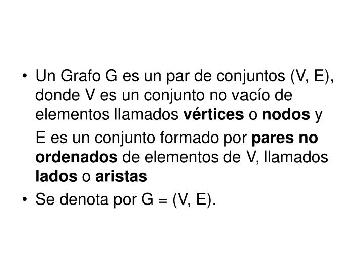 Un Grafo G es un par de conjuntos (V, E),  donde V es un conjunto no vacío de elementos llamados