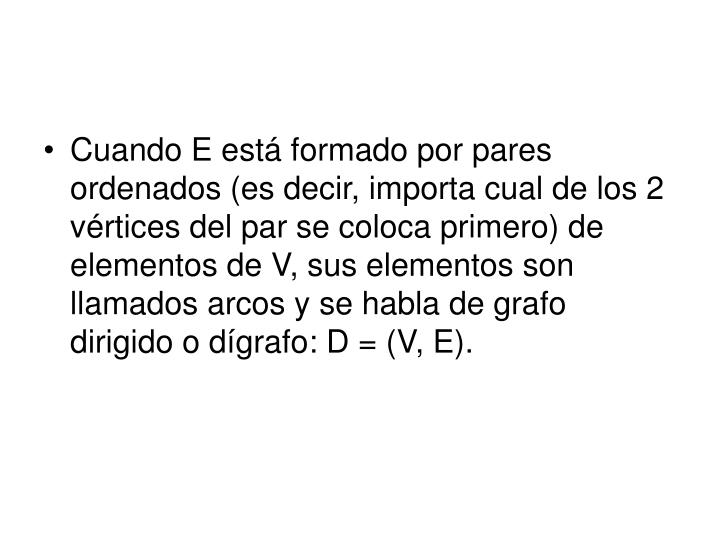 Cuando E está formado por pares ordenados (es decir, importa cual de los 2 vértices del par se coloca primero) de elementos de V, sus elementos son llamados arcos y se habla de grafo dirigido o dígrafo: D = (V, E).