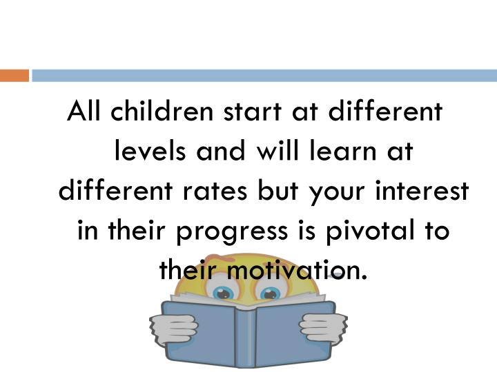 All children start at different levels and will learn at different rates but your interest in their progress is pivotal to their motivation.