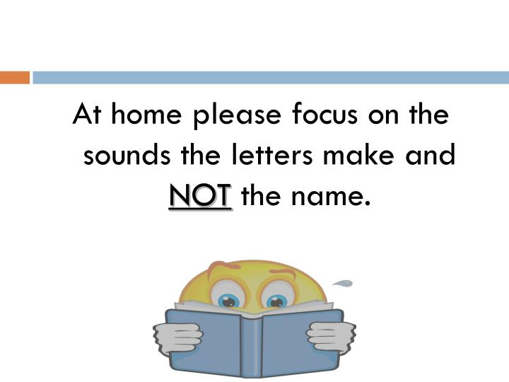 At home please focus on the sounds the letters make and