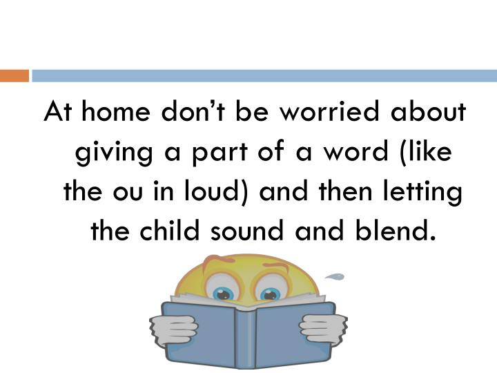 At home don't be worried about giving a part of a word (like the ou in loud) and then letting the child sound and blend.