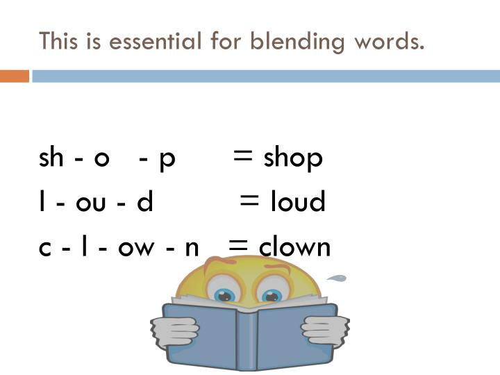This is essential for blending words.