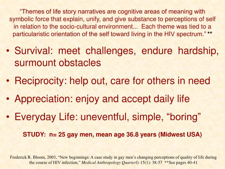 """Themes of life story narratives are cognitive areas of meaning with symbolic force that explain, unify, and give substance to perceptions of self in relation to the socio-cultural environment...  Each theme was tied to a particularistic orientation of the self toward living in the HIV spectrum."""