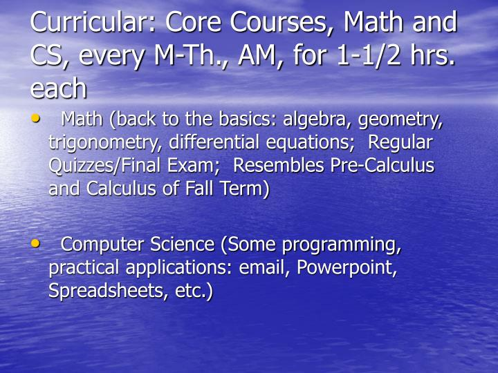 Curricular: Core Courses, Math and CS, every M-Th., AM, for 1-1/2 hrs. each