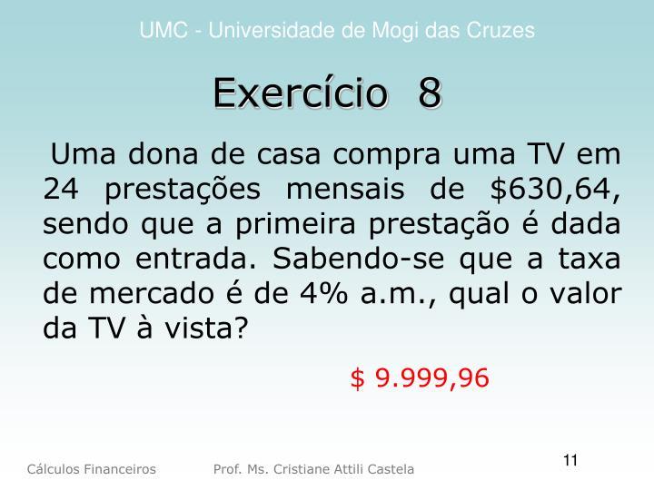 Uma dona de casa compra uma TV em 24 prestações mensais de $630,64, sendo que a primeira prestação é dada como entrada. Sabendo-se que a taxa de mercado é de 4% a.m., qual o valor da TV à vista?