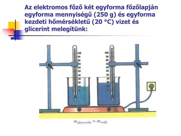 Az elektromos főző két egyforma főzőlapján egyforma mennyiségű (250 g) és egyforma kezdeti hőmérsékletű (20 °C) vizet és glicerint melegítünk: