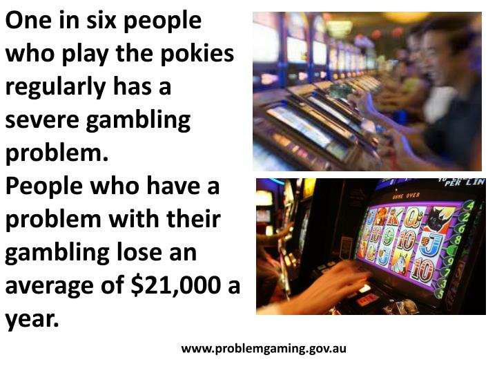 One in six people who play the pokies regularly has a severe gambling problem.