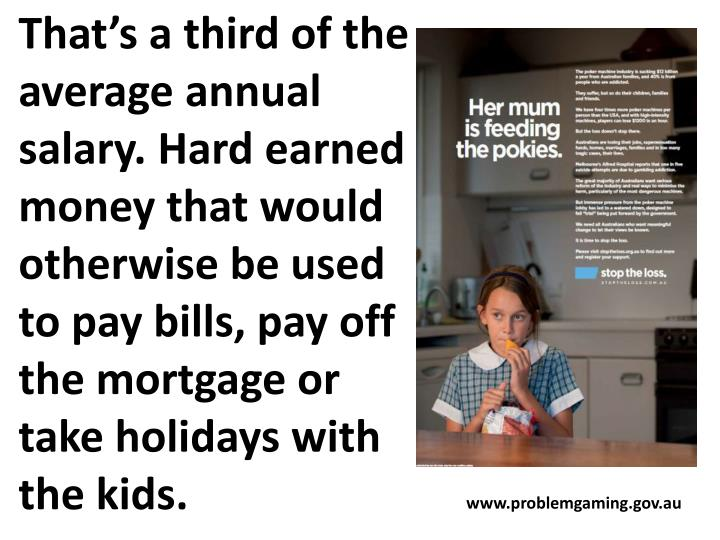 That's a third of the average annual salary. Hard earned money that would otherwise be used to pay bills, pay off the mortgage or take holidays with the kids.