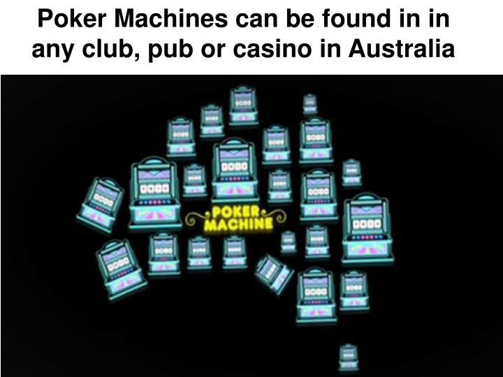 Poker Machines can be found in in any club, pub or casino in Australia
