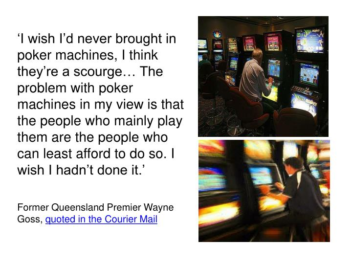 'I wish I'd never brought in poker machines, I think they're a scourge… The problem with poker machines in my view is that the people who mainly play them are the people who can least afford to do so. I wish I hadn't done it.'