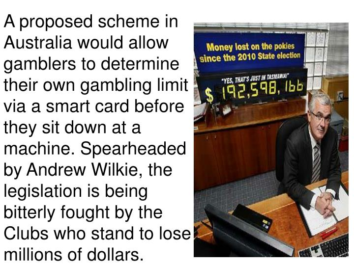 A proposed scheme in Australia would allow gamblers to determine their own gambling limit - via a smart card before they sit down at a machine. Spearheaded by Andrew Wilkie, the legislation is being bitterly fought by the Clubs who stand to lose millions of dollars.