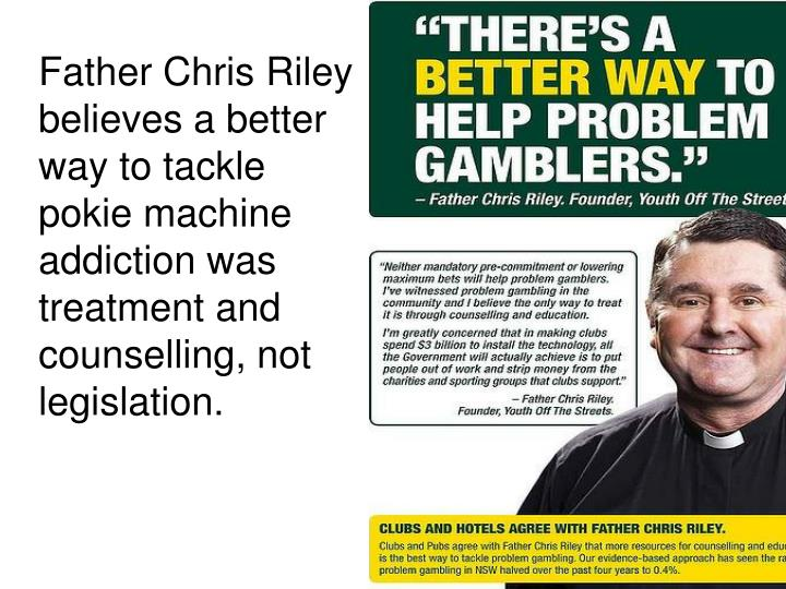 Father Chris Riley believes a better way to tackle pokie machine addiction was treatment and counselling, not legislation.