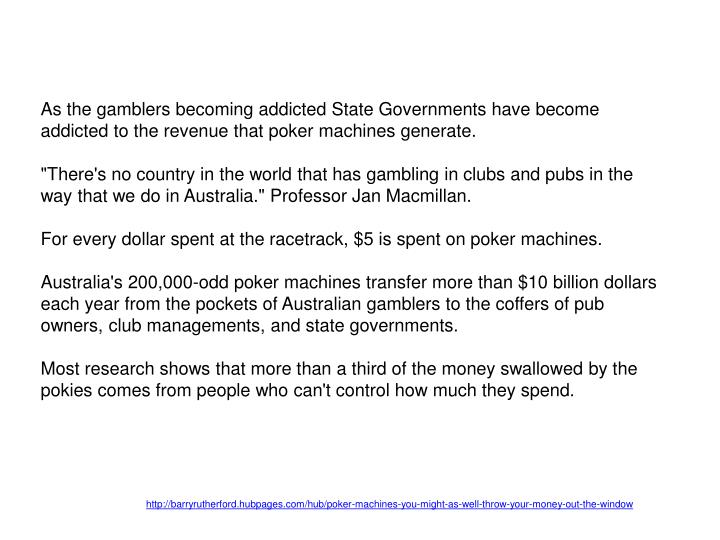 As the gamblers becoming addicted State Governments have become addicted to the revenue that poker machines generate.