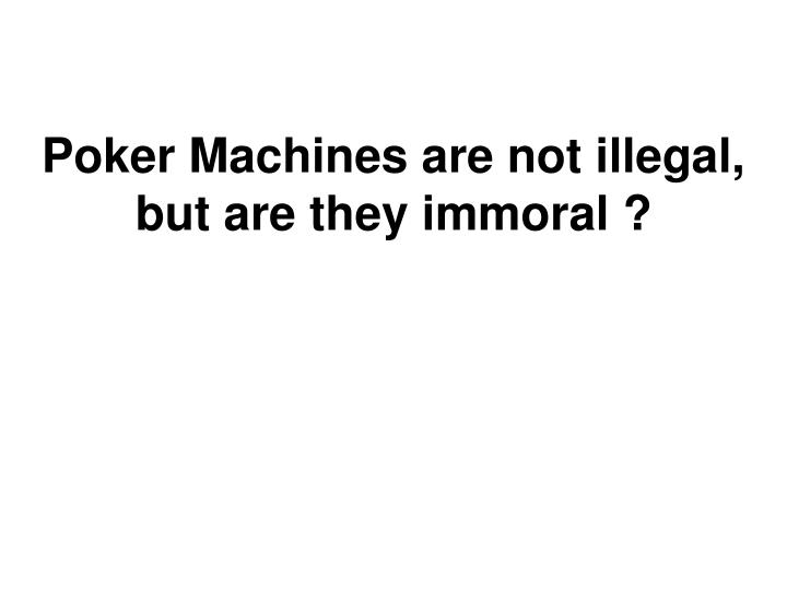 Poker Machines are not illegal, but are they immoral ?