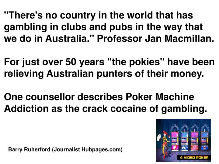 """""""There's no country in the world that has gambling in clubs and pubs in the way that we do in Australia."""" Professor Jan Macmillan."""