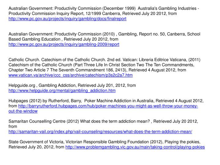 Australian Government: Productivity Commission (December 1999)  Australia's Gambling Industries - Productivity Commission Inquiry Report, 12/1999 Canberra, Retrieved July 20 2012, from