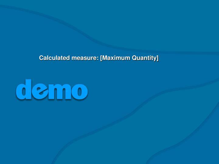 Calculated measure: [Maximum Quantity]