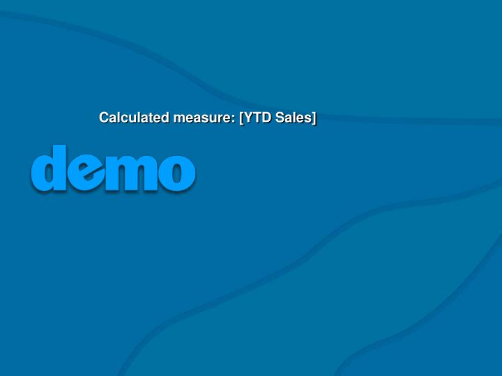 Calculated measure: [YTD Sales]