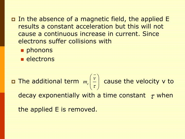 In the absence of a magnetic field, the applied E results a constant acceleration but this will not cause a continuous increase in current. Since electrons suffer collisions with