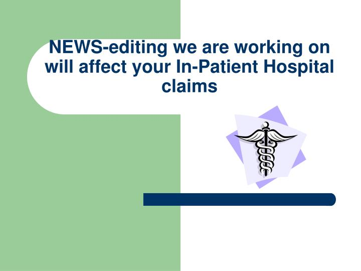 NEWS-editing we are working on will affect your In-Patient Hospital claims