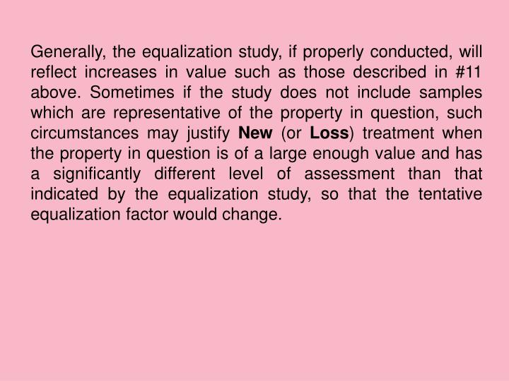 Generally, the equalization study, if properly conducted, will reflect increases in value such as those described in #11 above. Sometimes if the study does not include samples which are representative of the property in question, such circumstances may justify