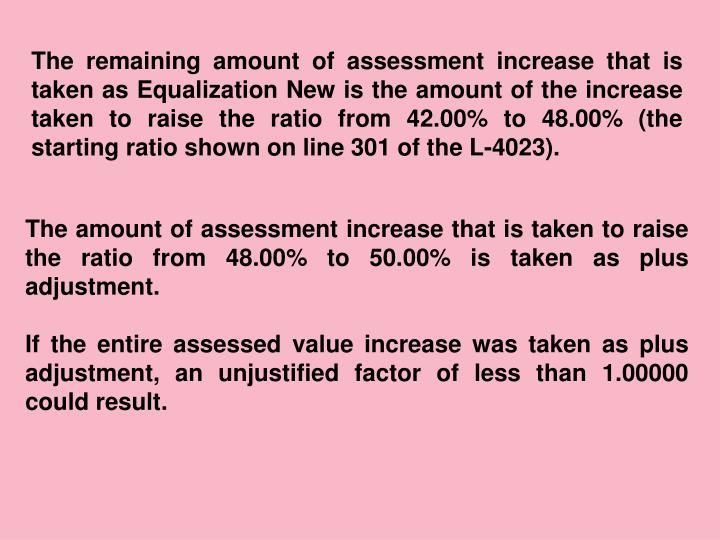 The remaining amount of assessment increase that is taken as Equalization New is the amount of the increase taken to raise the ratio from 42.00% to 48.00% (the starting ratio shown on line 301 of the L-4023).