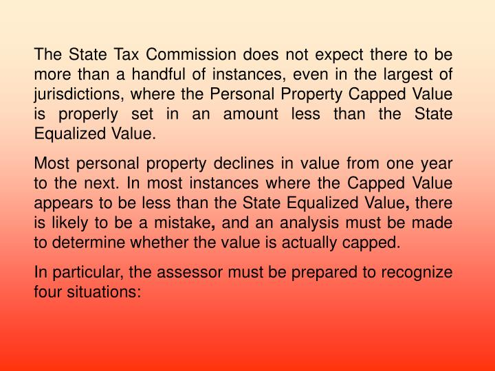 The State Tax Commission does not expect there to be more than a handful of instances, even in the largest of jurisdictions, where the Personal Property Capped Value is properly set in an amount less than the State Equalized Value.