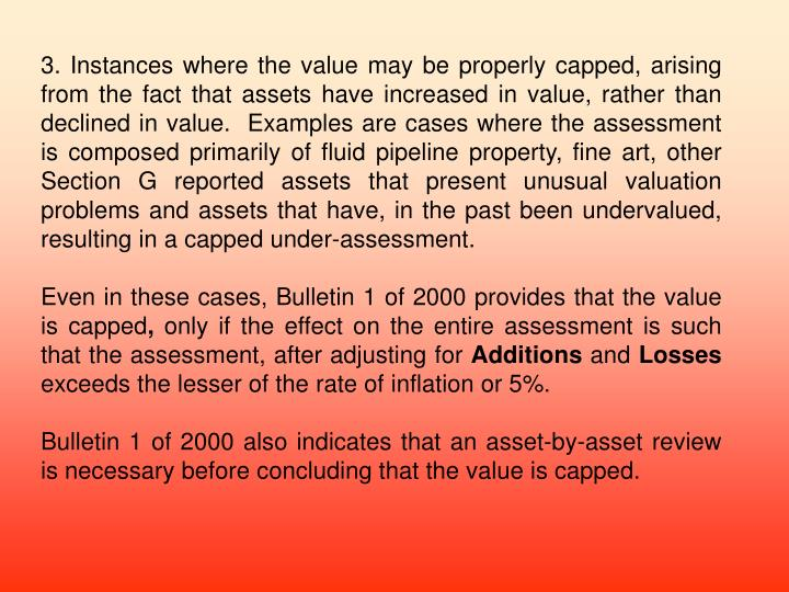 3. Instances where the value may be properly capped, arising from the fact that assets have increased in value, rather than declined in value.  Examples are cases where the assessment is composed primarily of fluid pipeline property, fine art, other Section G reported assets that present unusual valuation problems and assets that have, in the past been undervalued, resulting in a capped under-assessment.