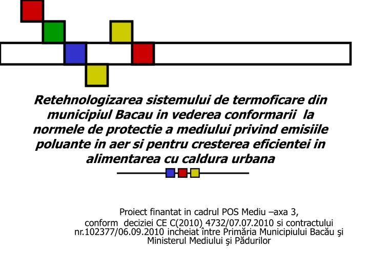 Retehnologizarea sistemului de termoficare din municipiul Bacau in vederea conformarii  la normele de protectie a mediului privind emisiile poluante in aer si pentru cresterea eficientei in alimentarea cu caldura urbana