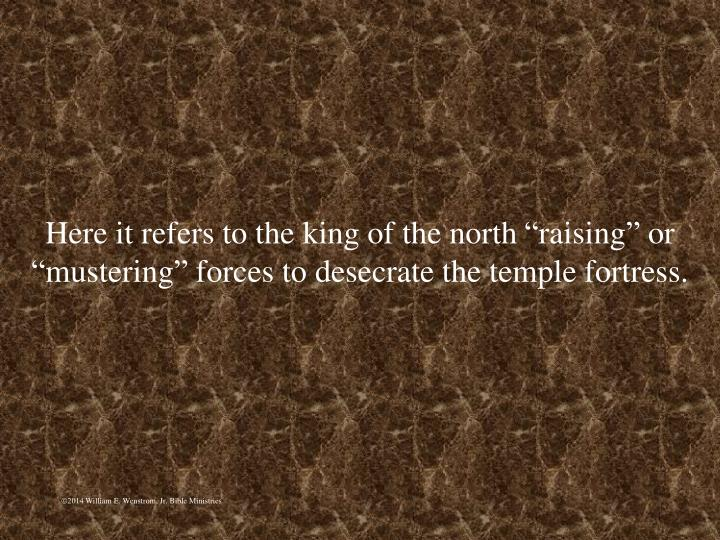 """Here it refers to the king of the north """"raising"""" or """"mustering"""" forces to desecrate the temple fortress."""
