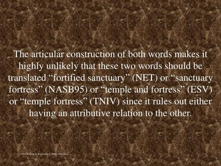 """The articular construction of both words makes it highly unlikely that these two words should be translated """"fortified sanctuary"""" (NET) or """"sanctuary fortress"""" (NASB95) or """"temple and fortress"""" (ESV) or """"temple fortress"""" (TNIV) since it rules out either having an attributive relation to the other."""