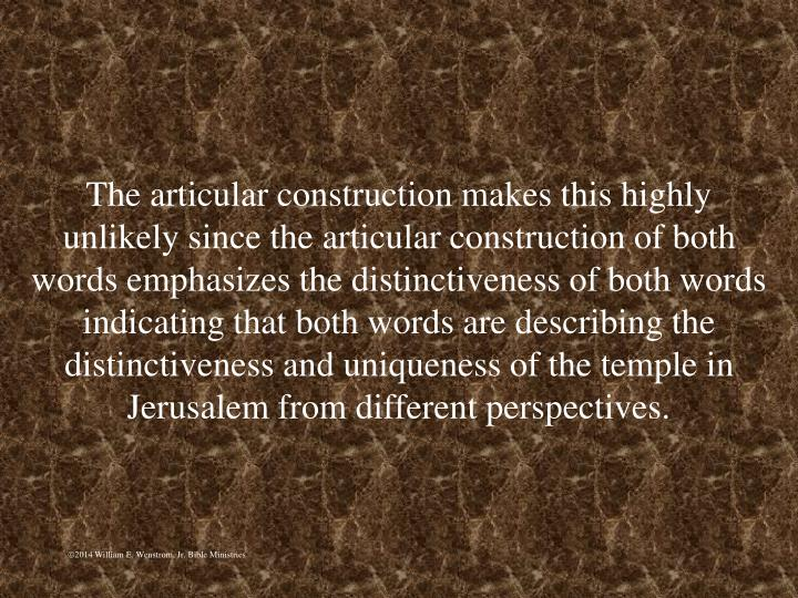 The articular construction makes this highly unlikely since the articular construction of both words emphasizes the distinctiveness of both words indicating that both words are describing the distinctiveness and uniqueness of the temple in Jerusalem from different perspectives.