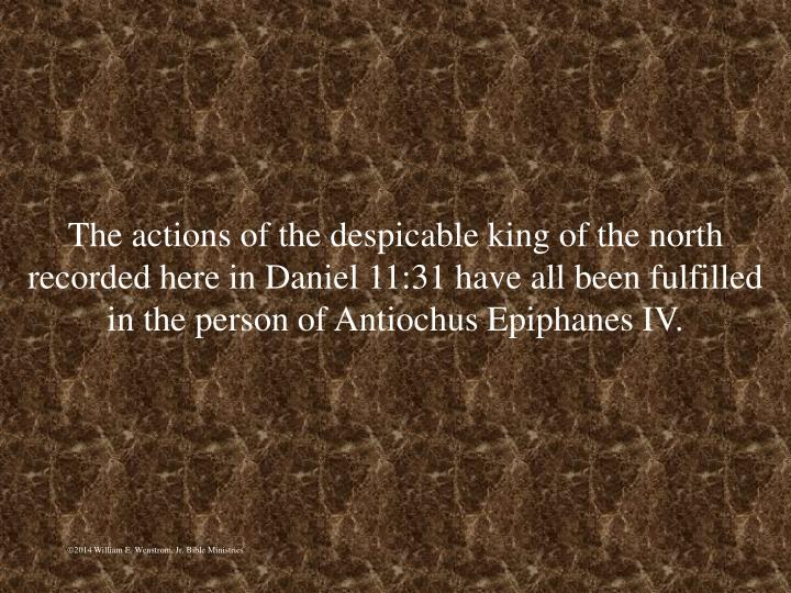 The actions of the despicable king of the north recorded here in Daniel 11:31 have all been fulfilled in the person of Antiochus Epiphanes IV.