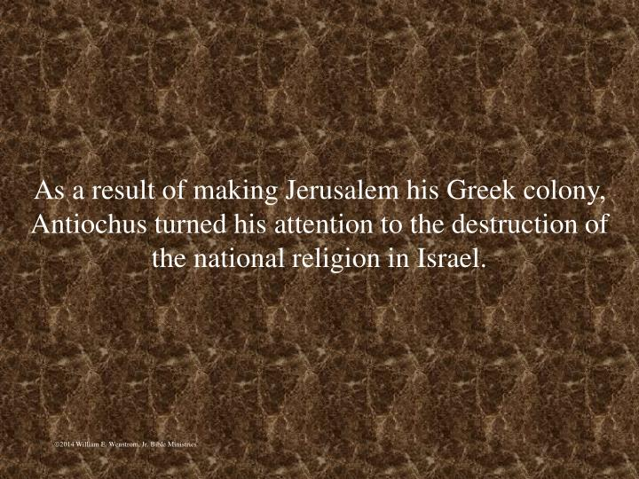 As a result of making Jerusalem his Greek colony, Antiochus turned his attention to the destruction of the national religion in Israel.
