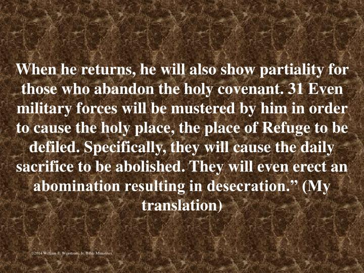 """When he returns, he will also show partiality for those who abandon the holy covenant. 31 Even military forces will be mustered by him in order to cause the holy place, the place of Refuge to be defiled. Specifically, they will cause the daily sacrifice to be abolished. They will even erect an abomination resulting in desecration."""" (My translation)"""