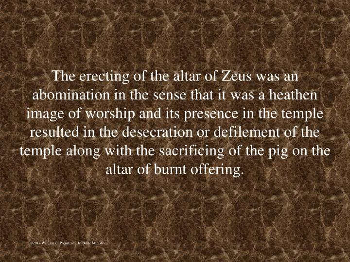 The erecting of the altar of Zeus was an abomination in the sense that it was a heathen image of worship and its presence in the temple resulted in the desecration or defilement of the temple along with the sacrificing of the pig on the altar of burnt offering.