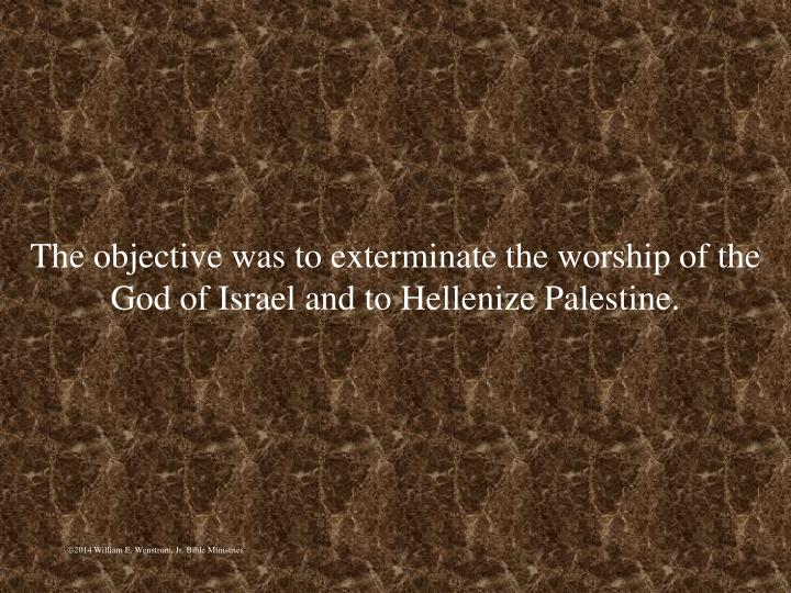 The objective was to exterminate the worship of the God of Israel and to Hellenize Palestine.