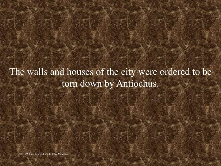 The walls and houses of the city were ordered to be torn down by Antiochus.