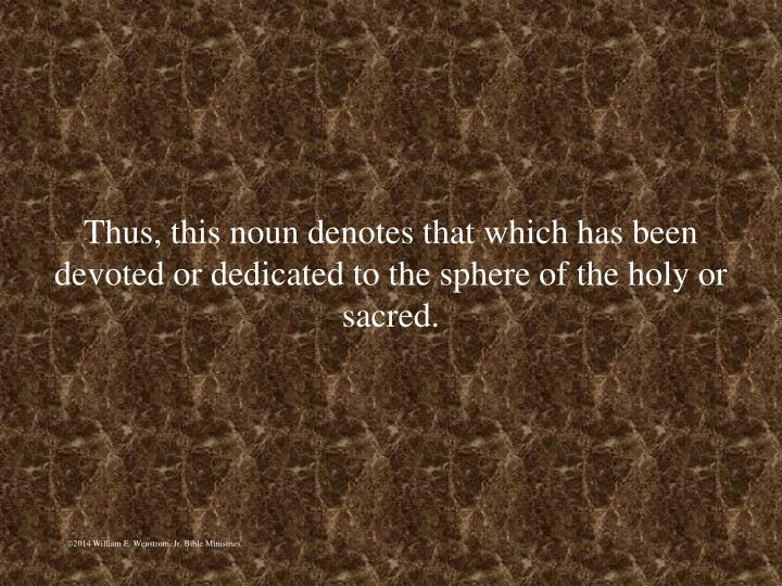Thus, this noun denotes that which has been devoted or dedicated to the sphere of the holy or sacred.