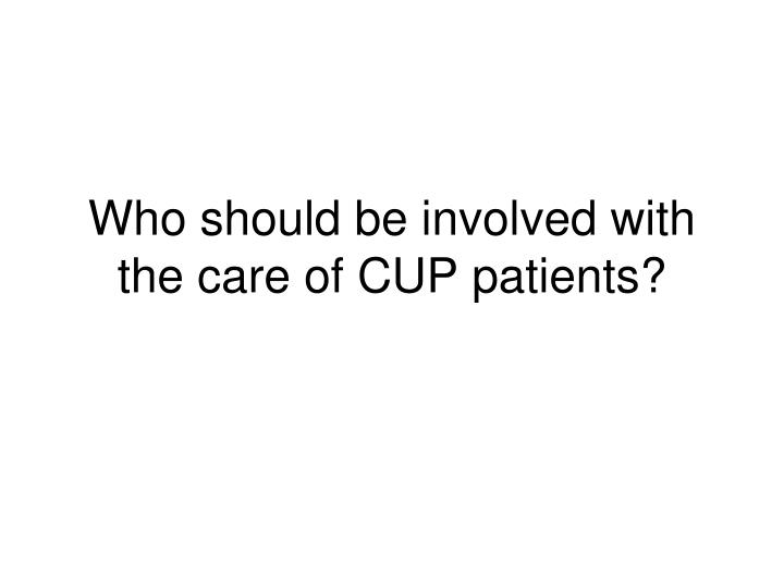 Who should be involved with the care of CUP patients?
