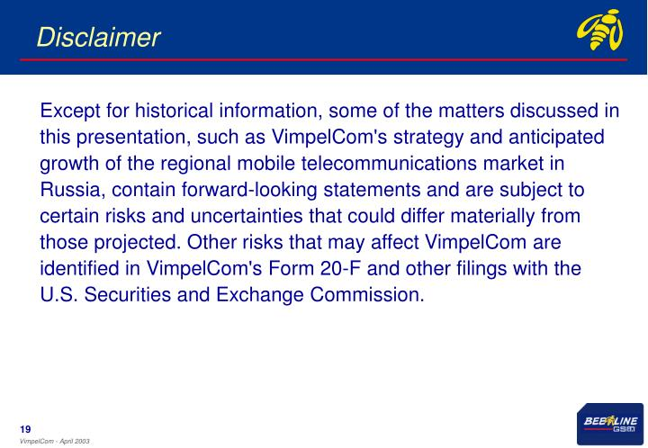 Except for historical information, some of the matters discussed in this presentation, such as VimpelCom's strategy and anticipated growth of the regional mobile telecommunications market in Russia, contain forward-looking statements and are subject to certain risks and uncertainties that could differ materially from those projected. Other risks that may affect VimpelCom are identified in VimpelCom's Form 20-F and other filings with the U.S. Securities and Exchange Commission.