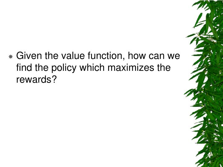 Given the value function, how can we find the policy which maximizes the rewards?