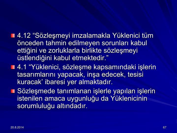 4.12 Szlemeyi imzalamakla Yklenici tm nceden tahmin edilmeyen sorunlar kabul ettiini ve zorluklarla birlikte szlemeyi stlendiini kabul etmektedir.