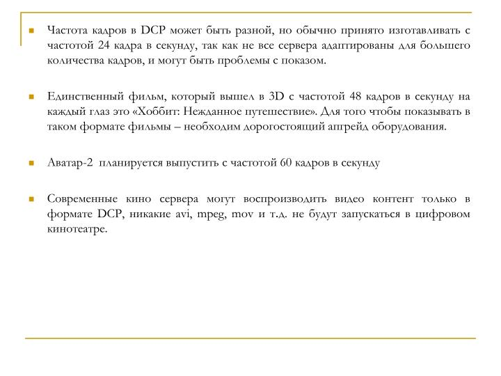 Частота кадров в DCP может быть разной, но обычно принято изготавливать с частотой 24 кадра в секунду, так как не все сервера адаптированы для большего количества кадров, и могут быть проблемы с показом.