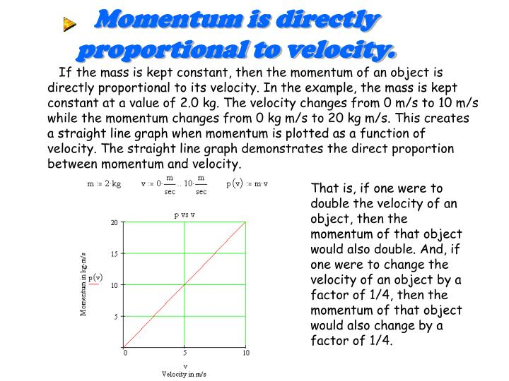 Momentum is directly proportional to velocity.
