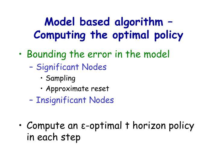 Model based algorithm –Computing the optimal policy