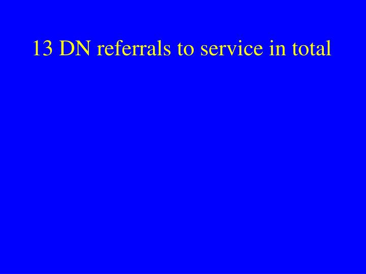 13 DN referrals to service in total